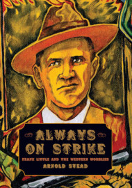 Arnold Stead: Always on Strike. Frank Little and the Western Wobblies