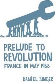Daniel Singer: Prelude To Revolution France In May 1968